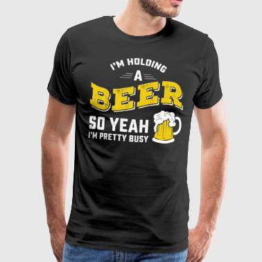 Yeah I'm Holding A Beer So Yeah I'm Pretty Busy - Männer Premium T-Shirt