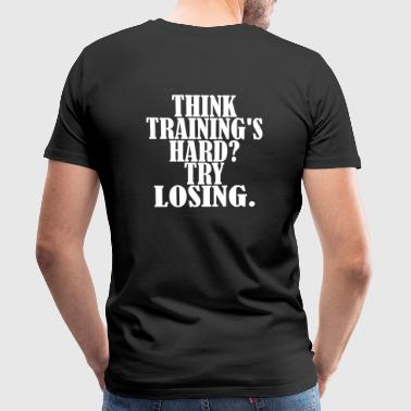 Think Trainings Hard Try Losing, Motivation, Gym - Männer Premium T-Shirt