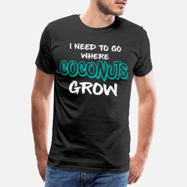 I Love Coconut I Need To Go Where The Coconuts Grow - Men's Premium T-Shirt