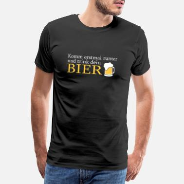Come down first and drink your beer - Men's Premium T-Shirt