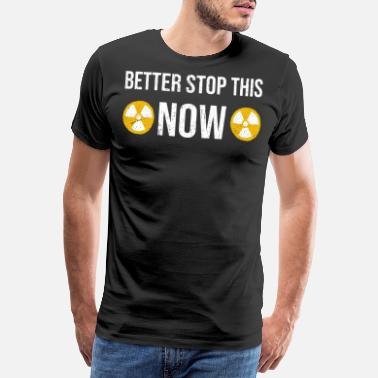 Nuclear Power Plant Better Stop This Now. Against nuclear power plant - Men's Premium T-Shirt