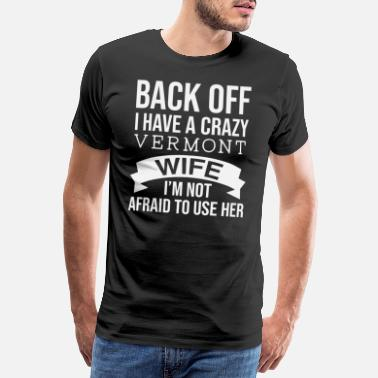Wifey Back Off I Have A Crazy Vermont Wife I'm Not - Men's Premium T-Shirt