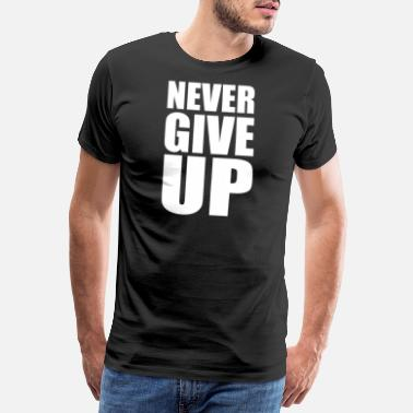 Never Give Up Never Give Up - Männer Premium T-Shirt