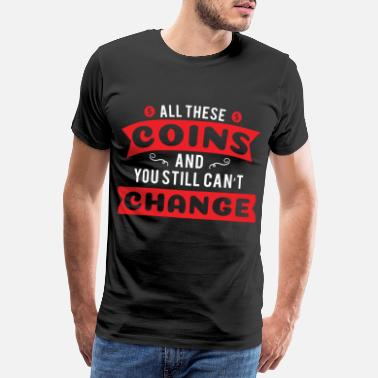 Miner All These Coins Can't Change - Men's Premium T-Shirt