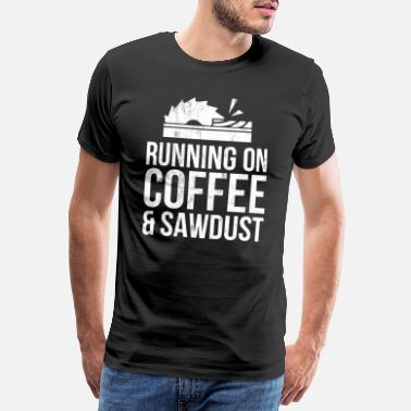 Woodworking Running On Coffee And Sawdust Woodworking Tshirt - Men's Premium T-Shirt