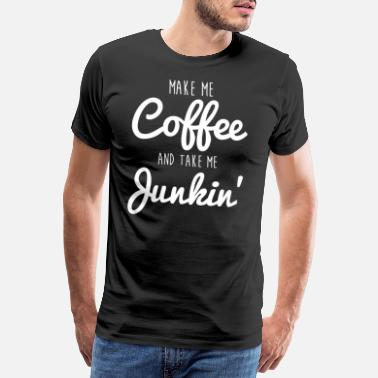 Thrift Shop Junking Make Me Coffee and Take Me Junkin TShirt - Men's Premium T-Shirt