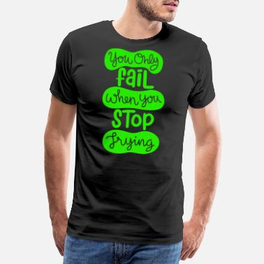 Spaten You Only Fail When You Stop Trying - Männer Premium T-Shirt
