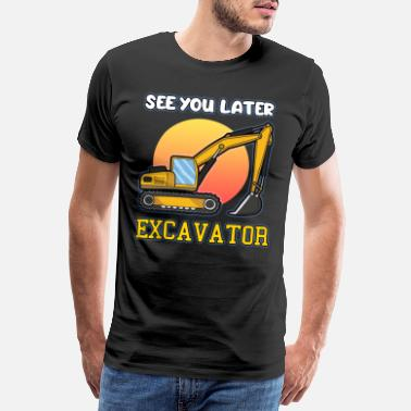 Scoop SEE YOU LATER EXCAVATOR excavator driver saying - Men's Premium T-Shirt