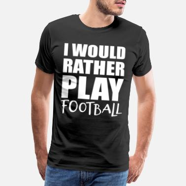 Backstein I Would Rather Play Football Sport Geschenkidee - Männer Premium T-Shirt