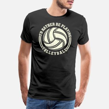 Funny Volleyball I'd Rather Be Playing Volleyball T-Shirt Gift - Men's Premium T-Shirt