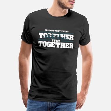 Together Camiseta de Friends That Sweat Together, Stay Together - Camiseta premium hombre