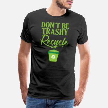 Ecofriendly Don't Be Trashy Recycle Ecofriendly - Men's Premium T-Shirt