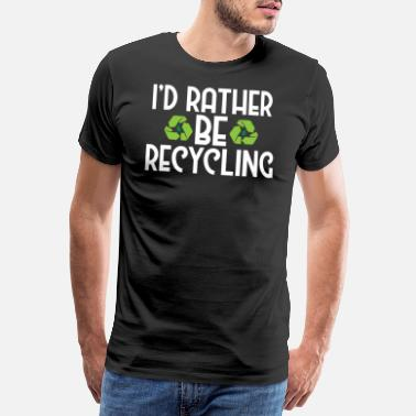 Ecofriendly I'd Rather Be Recycling Ecofriendly Environmental - Men's Premium T-Shirt