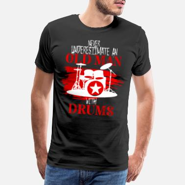 Never Underestimate An Old Man Drums Funny Drummer Gift Idea The Old Man - Men's Premium T-Shirt