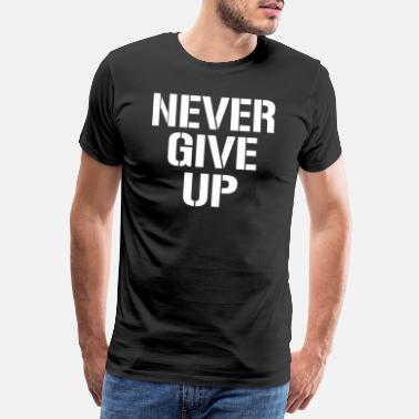 Never Give Up Never Give Up Motivaatio Inspiraatio Quote T-paita - Miesten premium t-paita