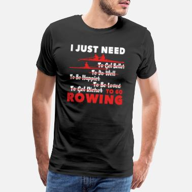 Rowing Rowing I Just Need To Go Rowing - Men's Premium T-Shirt