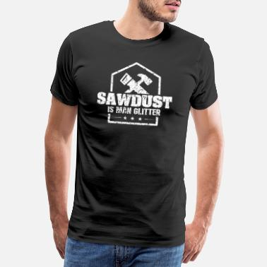 Carpenter Sawdust is man glitter - Carpenter planing, sawing - Men's Premium T-Shirt