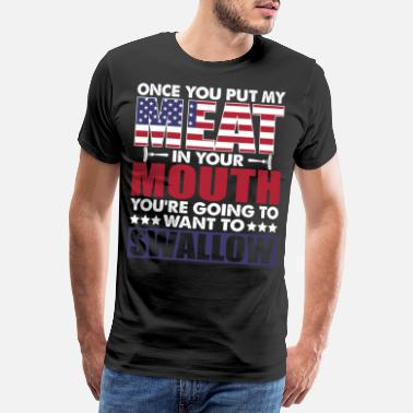 Mouth Once You Put My Meat In Your Mouth You're Going To - Men's Premium T-Shirt