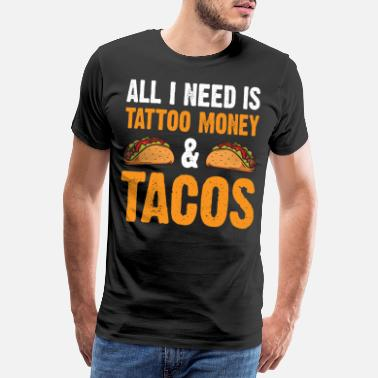 Money All I Need Is Tattoo Money And Tacos Funny Shirt - Men's Premium T-Shirt