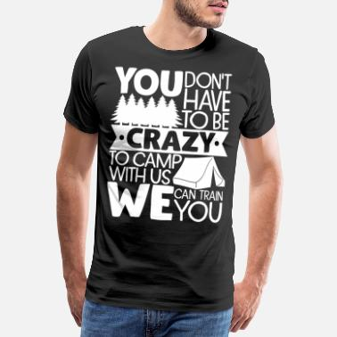Traveling Quotes You Don't Have To Be Crazy To Camp With Us We Can - Men's Premium T-Shirt