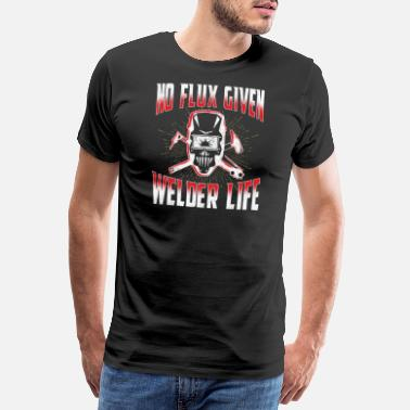 Welders Welder Design - No Flux Given Welder Life - Men's Premium T-Shirt
