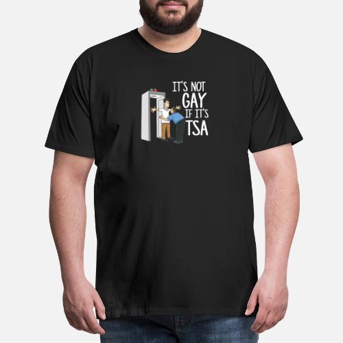 a5a48ad79 It's Not Gay If It's TSA Funny Airport Shirt Men's Premium T-Shirt ...
