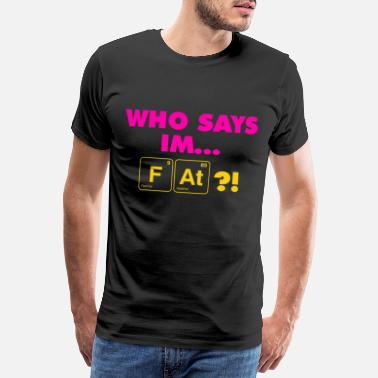 Out Elements Who says I am Fat - Men's Premium T-Shirt