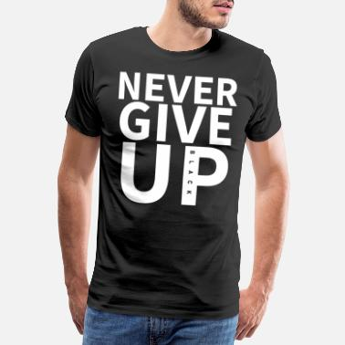 NEVER GIVE UP. - Men's Premium T-Shirt