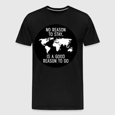 No Reason To Stay, Is A Good Reason To Go - Männer Premium T-Shirt