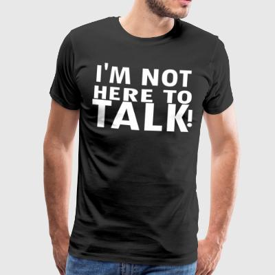 I M NOT here to talk - Männer Premium T-Shirt