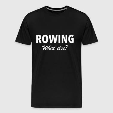 Rowing what else - rowing rower rowers rowing - Men's Premium T-Shirt