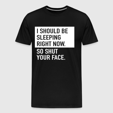 I should be sleeping right now so shut your face - Men's Premium T-Shirt