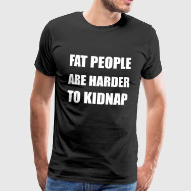 Fat people are harder to kidnap - funny gift - Men's Premium T-Shirt
