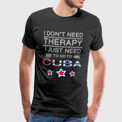 I don't need Therapy, just need to go to Cuba Kuba - Männer Premium T-Shirt