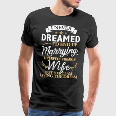 I never dreamed I am marrying a perfect wife - Men's Premium T-Shirt