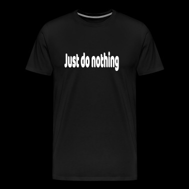 Just do nothing Do nothing nothing say gift - Men's Premium T-Shirt
