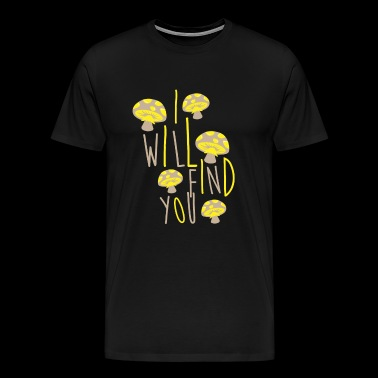 Funny Mushroom I will find you Gift - Men's Premium T-Shirt