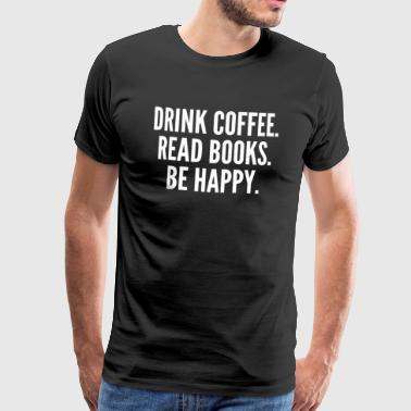 Drink Coffee, Read Books, Be Happy, Gift, Book - Men's Premium T-Shirt