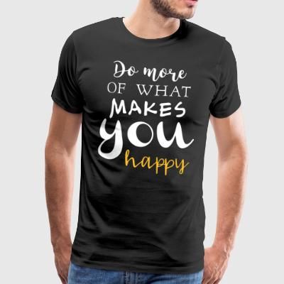 Do more of what makes you happy - Männer Premium T-Shirt