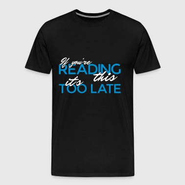 If you're reading this it's too late - Men's Premium T-Shirt
