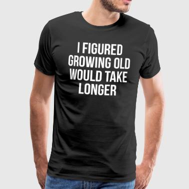 Growing Old Funny Witty Quote T-Shirt - Men's Premium T-Shirt