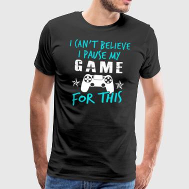 I Can not Believe I Pause My Game For This - Men's Premium T-Shirt