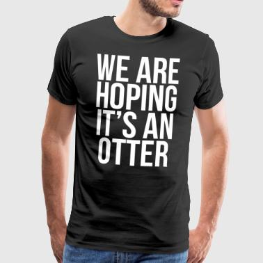 We Are Hoping It's An Otter Cute T-shirt - Men's Premium T-Shirt
