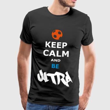 KEEP CALM AND BE ULTRA - Männer Premium T-Shirt