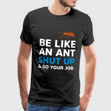 BE LIKE AN ANT - SHUT UP AND DO YOUR JOB - Männer Premium T-Shirt