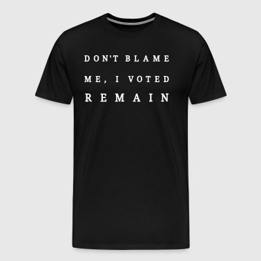Remain, Dont Blame Me - Men's Premium T-Shirt