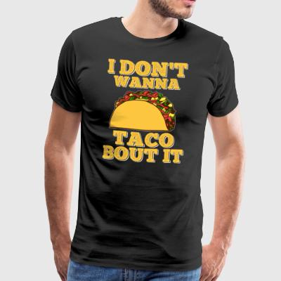 I don´t wanna Taco bout it - Männer Premium T-Shirt