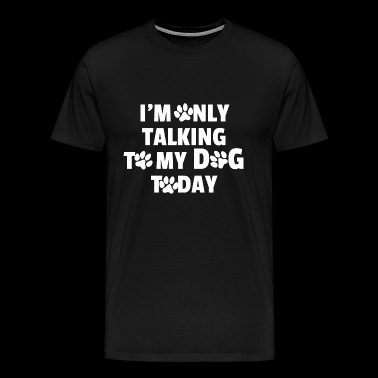 I only talk to my dog today. Hundefreund - Men's Premium T-Shirt