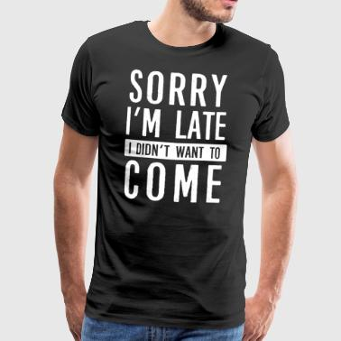 Sorry I'm late I did not want to come - Men's Premium T-Shirt
