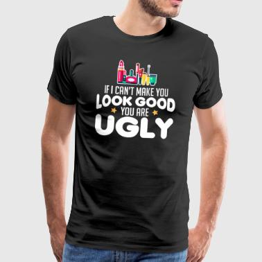 IF I CAN NOT MAKE YOU LOOK GOOD YOU ARE UGLY - Men's Premium T-Shirt